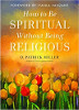 How to Be Spiritual Without Being Religious by D. Patrick Miller