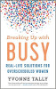 Breaking Up with Busy: Real-Life Solutions for Overscheduled Women by Yvonne Tally