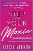 Step into Your Moxie: Amplify Your Voice, Visibility, and Influence in the World by Alexia Vernon.