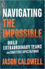 Navigating the Impossible: Build Extraordinary Teams and Shatter Expectations by Jason Caldwell
