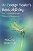 An Energy Healer's Book of Dying: For Caregivers and Those in Transition by Suzanne Worthley