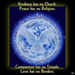 Kindness has no church Peace has no religion Compassion has no temple Love has no borders