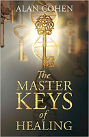 The Master Keys of Healing: Create dynamic well-being from the inside out  by Alan Cohen.
