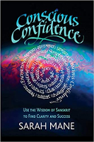 Conscious Confidence: Use the Wisdom of Sanskrit to Find Clarity and Success by Sarah Mane