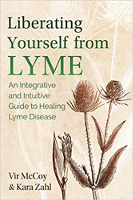 Liberating Yourself from Lyme: An Integrative and Intuitive Guide to Healing Lyme Disease  (Updated Edition of Liberating Lyme) by Vir McCoy and Kara Zahl
