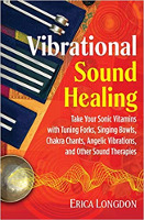 Vibrational Sound Healing: Dalhin ang Iyong Sonic Vitamins na may Pag-tune ng Forks, Singing Bowls, Chakra Chants, Angelic Vibrations, at Iba Pang Mga Sound Therapies ni Erica Longdon