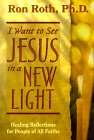 I Want to See Jesus in a New Light by Ron Roth. author of  Healing Prayer